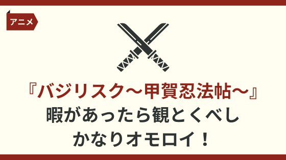 暇があったら『バジリスク 〜甲賀忍法帖〜』は観とくべし。かなりオモロイ!